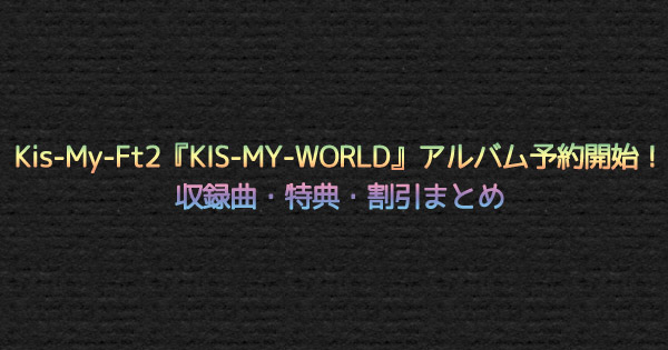 【キスマイ】Kis-My-Ft2『KIS-MY-WORLD』アルバム予約開始!収録曲・特典・割引まとめ