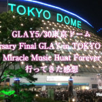 GLAY5/30東京ドーム「20th Anniversary Final GLAY in TOKYO DOME 2015 Miracle Music Hunt Forever」セトリ感想