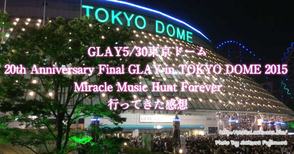 GLAY5/30東京ドーム「20th Anniversary Final GLAY in TOKYO DOME 2015 Miracle Music Hunt Forever」に行ってきました!