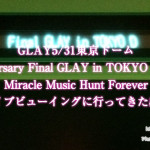 GLAY5/31東京ドーム「20th Anniversary Final GLAY in TOKYO DOME 2015 Miracle Music Hunt Forever」セトリ感想