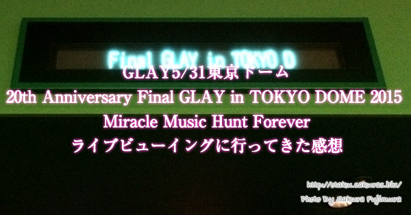 GLAY5/31東京ドーム「20th Anniversary Final GLAY in TOKYO DOME 2015 Miracle Music Hunt Forever」ライブビューイングに行ってきました!