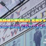 キスマイ「KIS-MY-WORLD」ラッピング広告ビル『KIS-MY-GALLERY』に行ってきました!