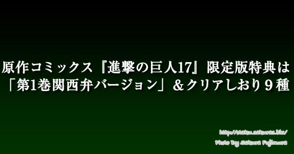 原作コミックス『進撃の巨人17』限定版特典は「第1巻関西弁バージョン」&クリアしおり9種
