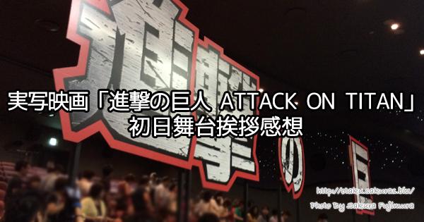 実写映画「進撃の巨人 ATTACK ON TITAN」初日舞台挨拶感想