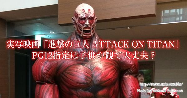 実写映画「進撃の巨人 ATTACK ON TITAN」PG12指定は子供が観て大丈夫?ネタバレなし感想