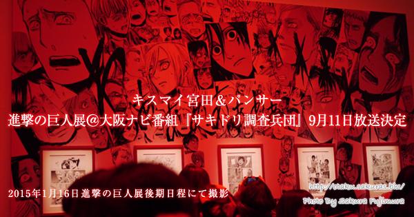 キスマイ宮田&パンサーで進撃の巨人展@大阪ナビ番組『サキドリ調査兵団』9月11日放送決定