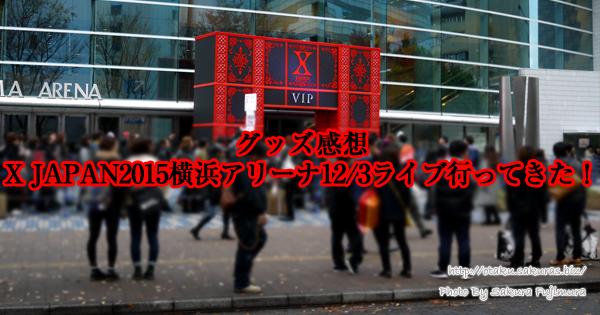 【グッズ感想】X JAPAN2015横浜アリーナ12/3ライブに行ってきた!1