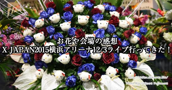 【お花や会場の感想】X JAPAN2015横浜アリーナ12/3ライブに行ってきた!