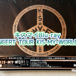 キスマイ「2015 CONCERT TOUR KIS-MY-WORLD」Blu-rayが届いた!