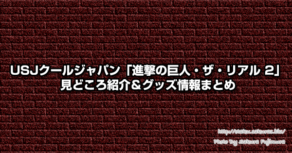 USJクールジャパン進撃の巨人見どころ紹介&グッズ情報まとめ