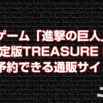 ゲーム「進撃の巨人」初回限定版TREASURE BOXが今から予約できる通販サイトまとめ