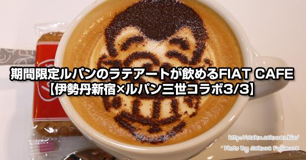 期間限定ルパンのラテアートが飲めるFIAT CAFE【伊勢丹新宿×ルパン三世コラボ3/3】