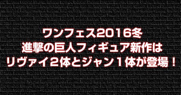 ワンフェス2016冬進撃の巨人フィギュア新作はリヴァイ2体とジャン1体が登場!