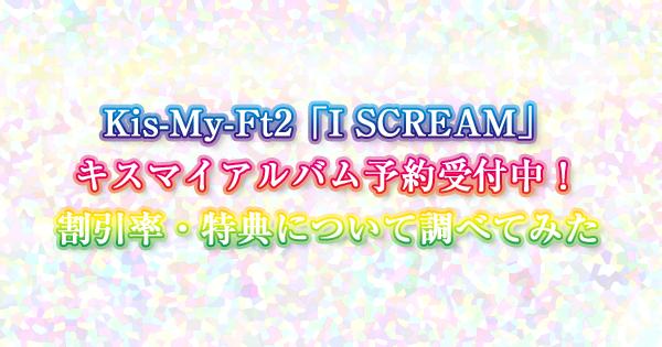 Kis-My-Ft2「I SCREAM」キスマイアルバム予約受付中!割引率・特典について調べてみた