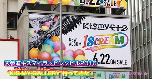 表参道キスマイ「I SCREAM」ラッピングビル2016「KIS-MY-GALLERY」行ってきた