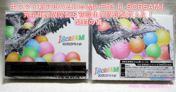 キスマイ新アルバムKis-My-Ft2「I SCREAM」完全生産限定盤&初回生産限定盤買った!開封の儀