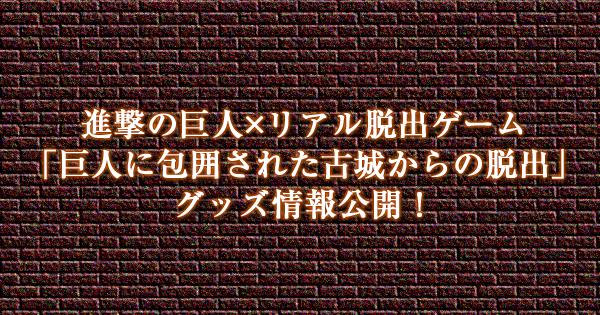 進撃の巨人×リアル脱出ゲーム「巨人に包囲された古城からの脱出」グッズ情報公開!