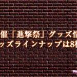 7月3日開催「進撃祭」グッズ情報キタ!グッズラインナップは8種類