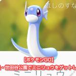 【ポケモンGO】ミニリュウの巣・世田谷公園でミニリュウをゲットしてきた(東京)