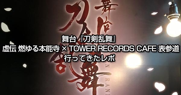 舞台『刀剣乱舞』虚伝 燃ゆる本能寺 × TOWER RECORDS CAFE 表参道店に行ってきたレポ