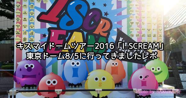 キスマイドームツアー2016「I SCREAM」東京ドーム8/5に行ってきましたレポ(160805)