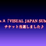 V系音楽フェス「VISUAL JAPAN SUMMIT 2016」チケット当選しました♪