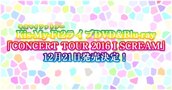 キスマイライブDVD&Blu-ray「CONCERT TOUR 2016 I SCREAM」12/21発売決定!