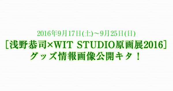 [浅野恭司×WIT STUDIO原画展2016]グッズ情報画像公開キタ!