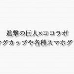 進撃の巨人×ココラボから波佐見焼マグカップや各種スマホグッズ発売
