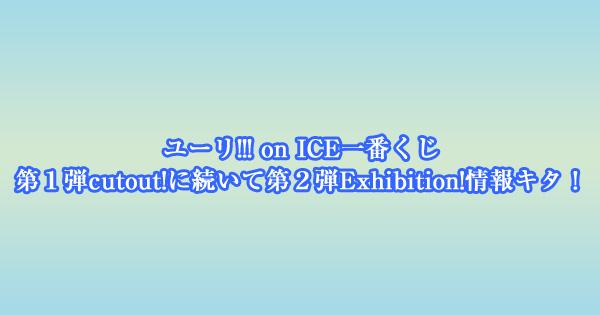 ユーリ!!! on ICE一番くじ 第1弾cutout!に続いて第2弾Exhibition!情報キタ!
