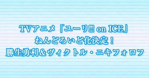 TVアニメ「ユーリ!!! on ICE」ねんどろいど化決定!勝生勇利&ヴィクトル・ニキフォロフ