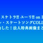 「Oh! スケトラ!!! ユーリ!!! on ICE/オリジナル・スケートソングCOLLECTION」予約した!法人特典画像まとめ