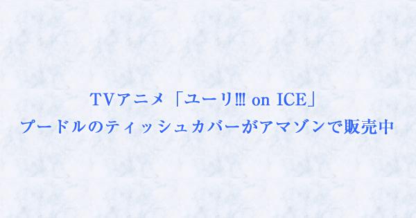 TVアニメ「ユーリ!!! on ICE」プードルのティッシュカバーがアマゾンで販売中