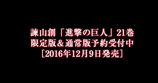 「進撃の巨人」21巻限定版&通常版予約受付中[2016年12月9日発売]