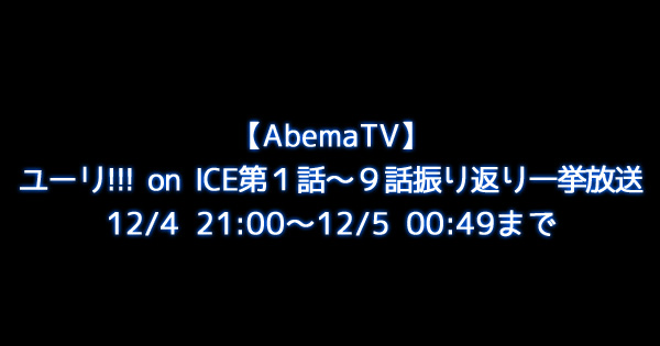 【AbemaTV】ユーリ!!! on ICE第1話~9話振り返り一挙放送12/4 21:00~12/5 00:49まで