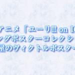 TVアニメ「ユーリ!!! on ICE」ロングポスターコレクションに勇利の部屋のヴィクトルポスターも登場!