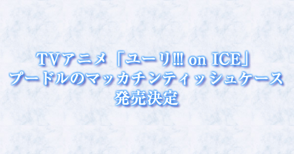 TVアニメ「ユーリ!!! on ICE」プードルのマッカチンティッシュケース発売決定