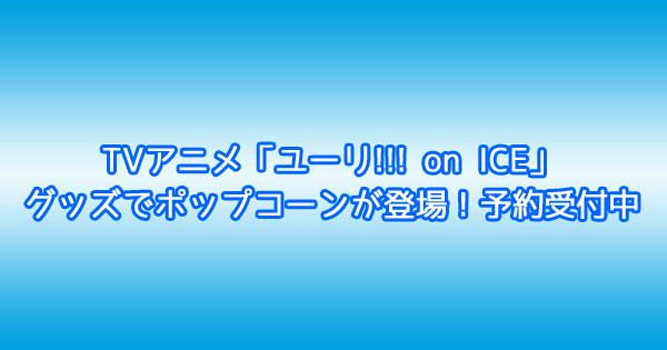 TVアニメ「ユーリ!!! on ICE」グッズでポップコーンが登場!予約受付中