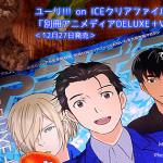 ユーリ!!! on ICEクリアファイル目当てで「別冊アニメディアDELUXE+Vol.3」買った!<12月27日発売>