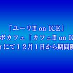 「ユーリ!!! on ICE」コラボカフェ「カフェ!!! on ICE」シェ・マディにて12月1日から期間限定開催決定