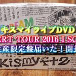 キスマイライブDVD「CONCERT TOUR 2016 I SCREAM」初回生産限定盤届いた!開封の儀