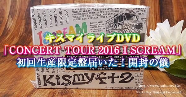 キスマイライブDVD Kis-My-Ft2「CONCERT TOUR 2016 I SCREAM」初回生産限定盤届いた!開封の儀