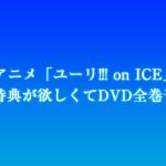 アニメ「ユーリ!!! on ICE」全巻購入特典が欲しくてDVD全巻予約した!
