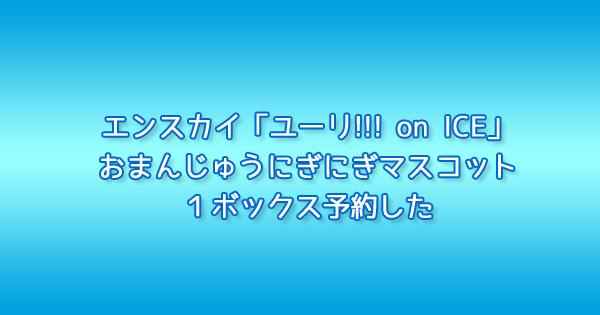 エンスカイ「ユーリ!!! on ICE」おまんじゅうにぎにぎマスコット1ボックス予約した