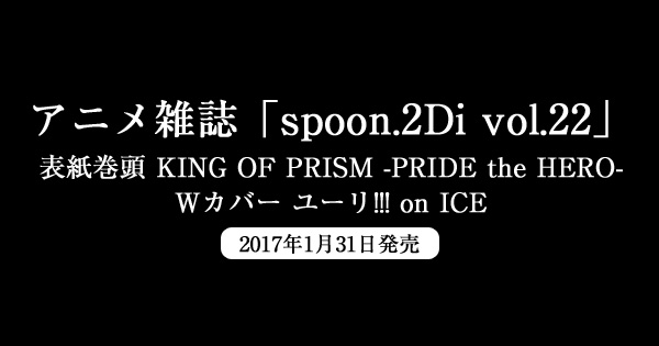 アニメ雑誌「spoon.2Di vol.22」表紙巻頭「KING OF PRISM -PRIDE the HERO-」&「ユーリ!!! on ICE」Wカバー1/31発売