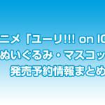 「ユーリ!!!on ICE」ぬいぐるみ・マスコット発売予約情報まとめ