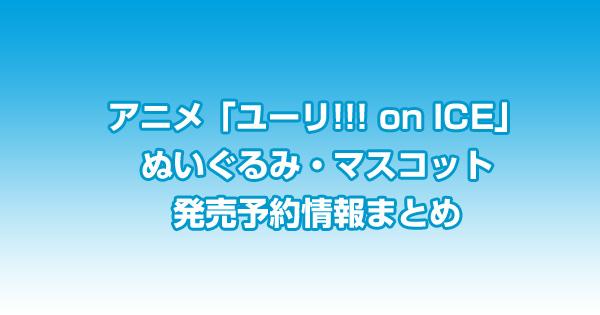 「ユーリ!!! on ICE」ぬいぐるみ・マスコット発売予約情報まとめ<2017年2月~5月まで>