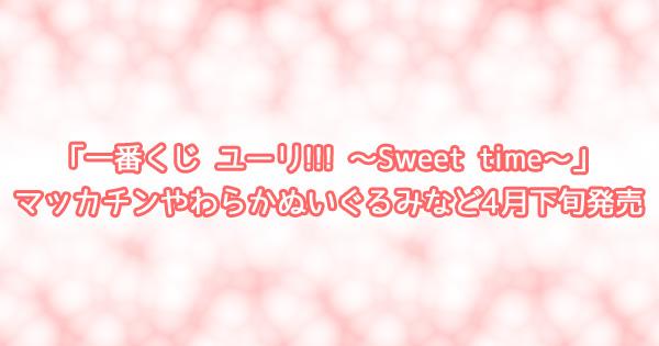 「一番くじ ユーリ!!! ~Sweet time~」マッカチンやわらかぬいぐるみなど4月下旬発売