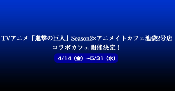 TVアニメ「進撃の巨人」Season 2×アニメイトカフェ池袋2号店コラボカフェ決定!4/14から5/31まで