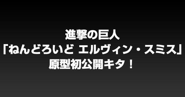 進撃の巨人「ねんどろいど エルヴィン・スミス」原型初公開キタ!